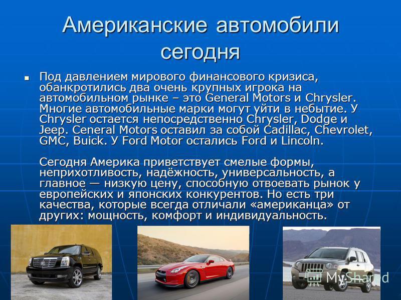 Американские автомобили сегодня Под давлением мирового финансового кризиса, обанкротились два очень крупных игрока на автомобильном рынке – это General Motors и Chrysler. Многие автомобильные марки могут уйти в небытие. У Chrysler остается непосредст