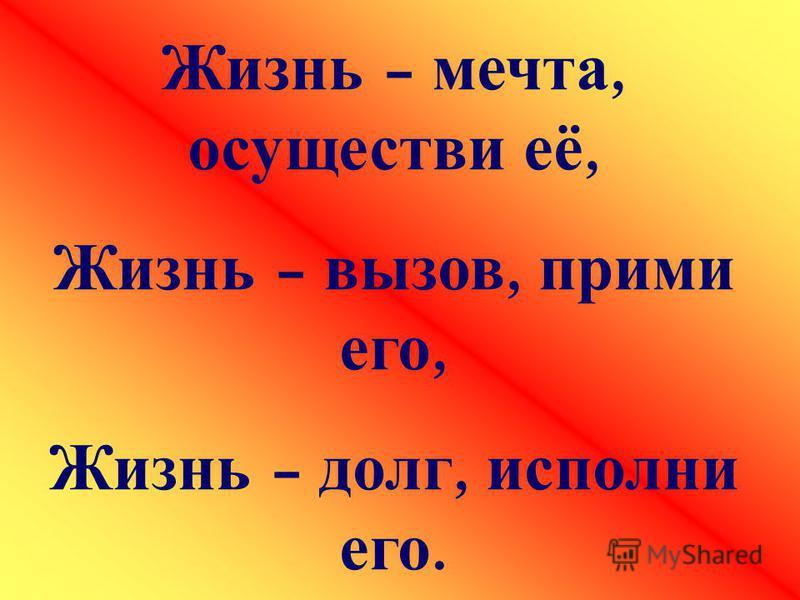 Жизнь – мечта, осуществи её, Жизнь – вызов, прими его, Жизнь – долг, исполни его.