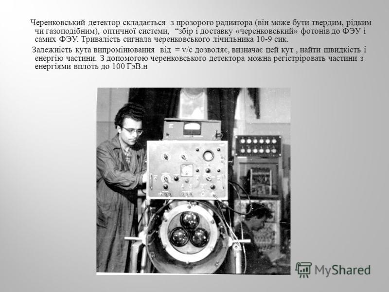 Черенковський детектор складається з прозорого радиатора ( він може бути твердим, рідким чи газоподібним ), оптичної системи, збір і доставку « черенковський » фотонів до ФЭУ і самих ФЭУ. Тривалість сигнала черенковського лічильника 10-9 сик. Залежні