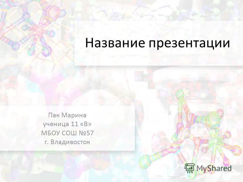 Название презентации Пак Марина ученица 11 «В» МБОУ СОШ 57 г. Владивосток