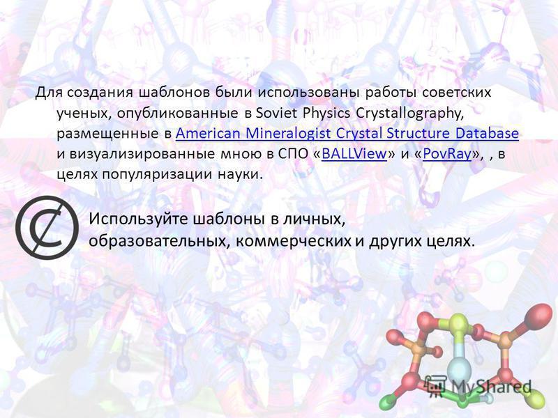 Для создания шаблонов были использованы работы советских ученых, опубликованные в Soviet Physics Crystallography, размещенные в American Mineralogist Crystal Structure Database и визуализированные мною в СПО «BALLView» и «PovRay»,, в целях популяриза