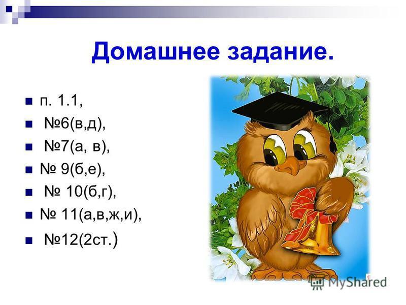 п. 1.1, 6(в,д), 7(а, в), 9(б,е), 10(б,г), 11(а,в,ж,и), 12(2 ст. ) Домашнее задание.