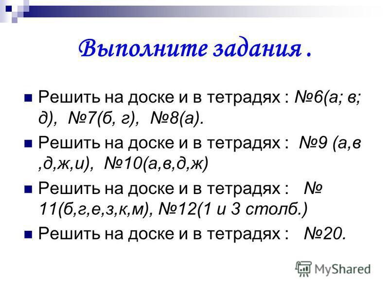 Выполните задания. Решить на доске и в тетрадях : 6(а; в; д), 7(б, г), 8(а). Решить на доске и в тетрадях : 9 (а,в,д,ж,и), 10(а,в,д,ж) Решить на доске и в тетрадях : 11(б,г,е,з,к,м), 12(1 и 3 столб.) Решить на доске и в тетрадях : 20.