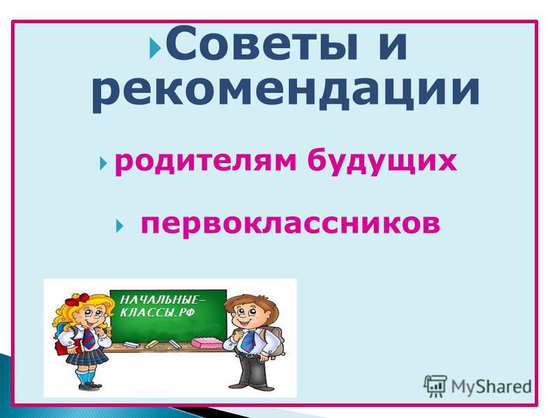 Советы и рекомендации родителям будущих первоклассников НАЧАЛЬНЫЕ- КЛАССЫ.РФ