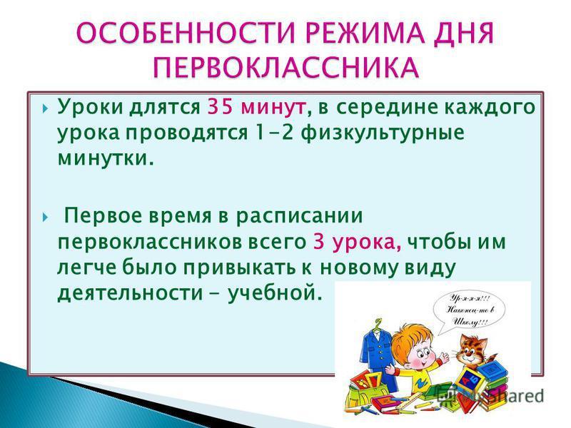 Уроки длятся 35 минут, в середине каждого урока проводятся 1-2 физкультурные минутки. Первое время в расписании первоклассников всего 3 урока, чтобы им легче было привыкать к новому виду деятельности - учебной.