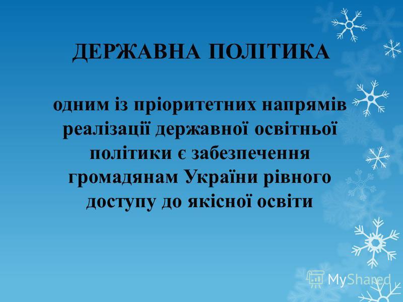 ДЕРЖАВНА ПОЛІТИКА одним із пріоритетних напрямів реалізації державної освітньої політики є забезпечення громадянам України рівного доступу до якісної освіти