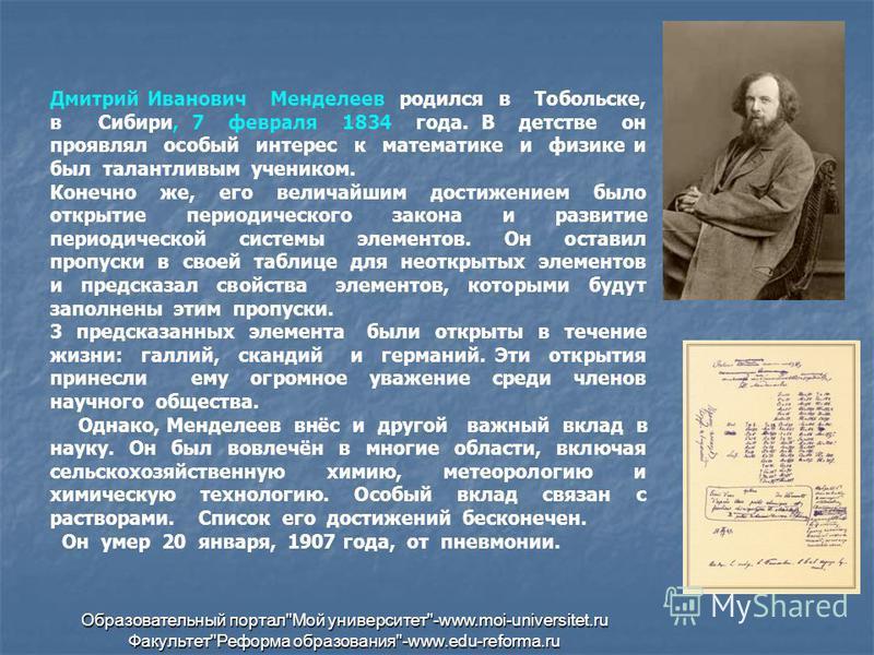 Дмитрий Иванович Менделеев родился в Тобольске, в Сибири, 7 февраля 1834 года. В детстве он проявлял особый интерес к математике и физике и был талантливым учеником. Конечно же, его величайшим достижением было открытие периодического закона и развити