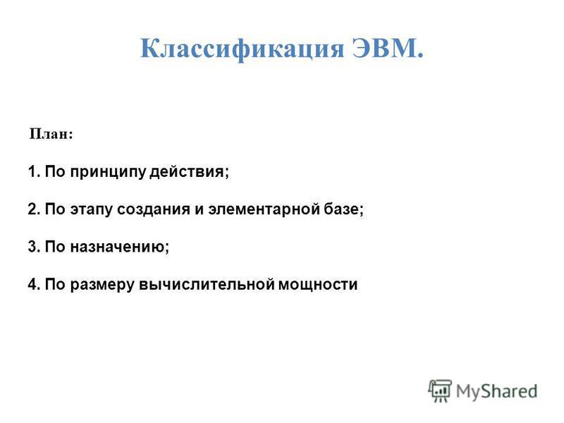 Классификация ЭВМ. План: 1. По принципу действия; 2. По этапу создания и элементарной базе; 3. По назначению; 4. По размеру вычислительной мощности