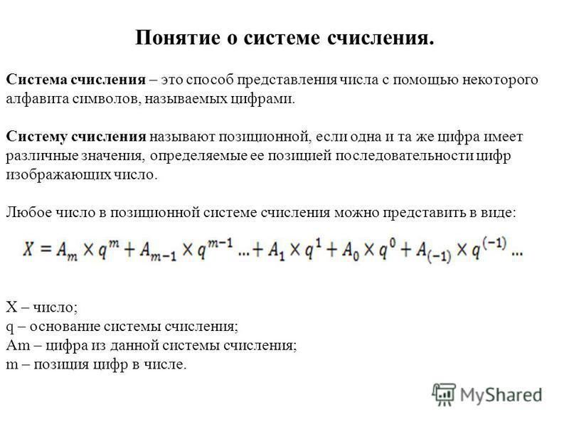 Понятие о системе счисления. Система счисления – это способ представления числа с помощью некоторого алфавита символов, называемых цифрами. Систему счисления называют позиционной, если одна и та же цифра имеет различные значения, определяемые ее пози