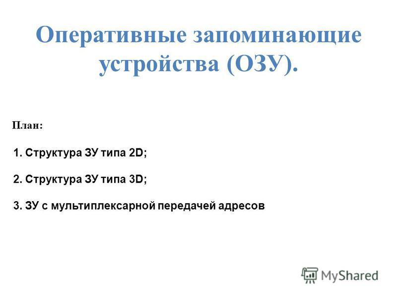 Оперативные запоминающие устройства (ОЗУ). План: 1. Структура ЗУ типа 2D; 2. Структура ЗУ типа 3D; 3. ЗУ с мультиплексарной передачей адресов