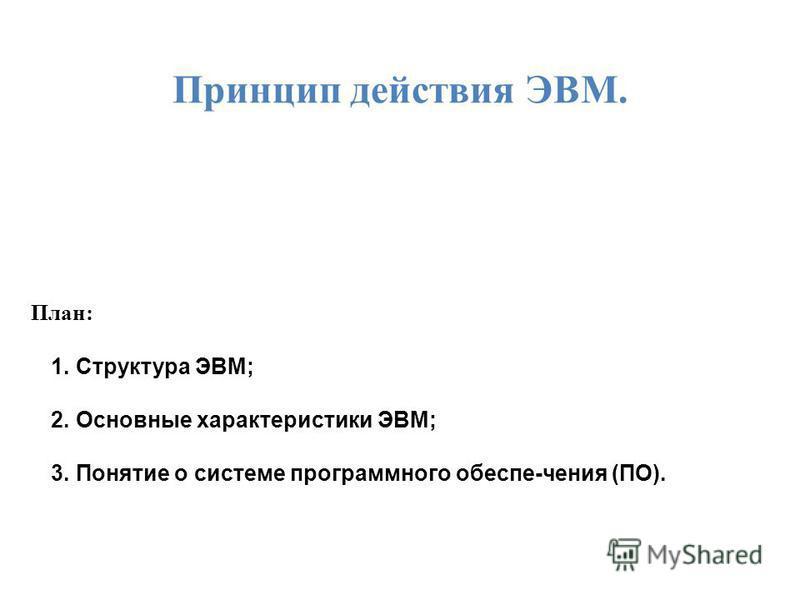 Принцип действия ЭВМ. План: 1. Структура ЭВМ; 2. Основные характеристики ЭВМ; 3. Понятие о системе программного обеспе-чения (ПО).
