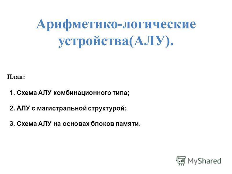 Арифметико-логические устройства(АЛУ). План: 1. Схема АЛУ комбинационного типа; 2. АЛУ с магистральной структурой; 3. Схема АЛУ на основах блоков памяти.
