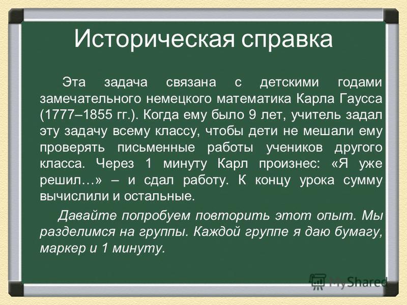 Историческая справка Эта задача связана с детскими годами замечательного немецкого математика Карла Гаусса (1777–1855 гг.). Когда ему было 9 лет, учитель задал эту задачу всему классу, чтобы дети не мешали ему проверять письменные работы учеников дру