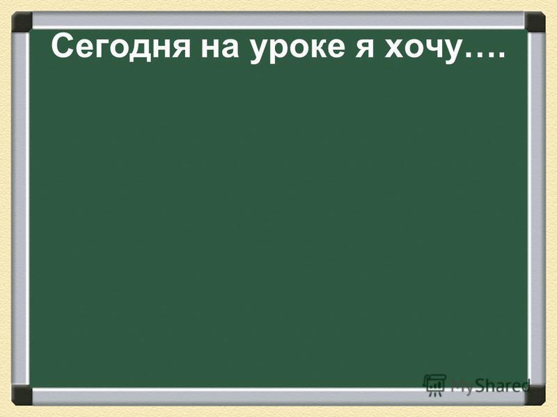 Сегодня на уроке я хочу….