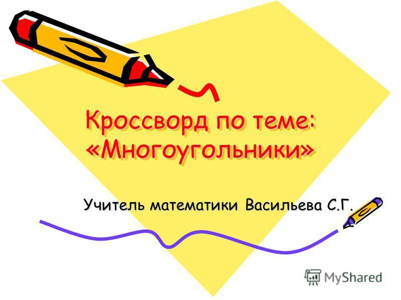 Кроссворд по теме: «Многоугольники» Учитель математики Васильева С.Г.
