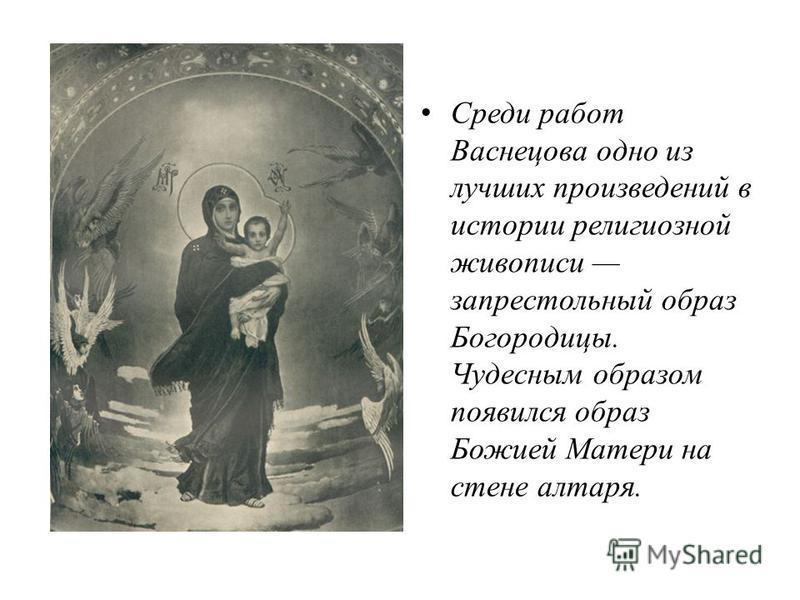 Cреди работ Васнецова одно из лучших произведений в истории религиозной живописи запрестольный образ Богородицы. Чудесным образом появился образ Божией Матери на стене алтаря.