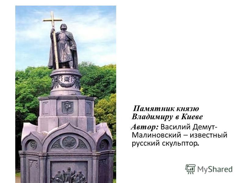 Памятник князю Владимиру в Киеве Автор: Василий Демут- Малиновский – известный русский скульптор.
