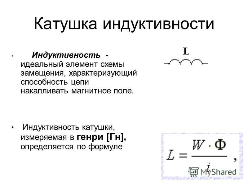 Катушка индуктивности Индуктивность - идеальный элемент схемы замещения, характеризующий способность цепи накапливать магнитное поле. Индуктивность катушки, измеряемая в генри [Гн], определяется по формуле