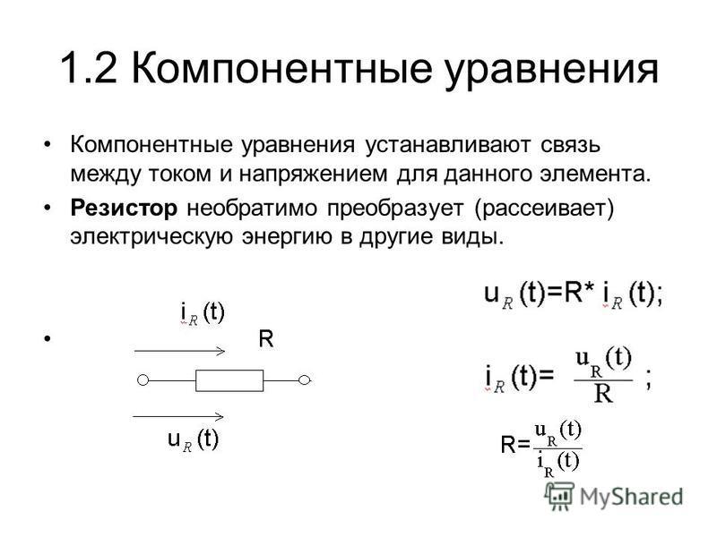 1.2 Компонентные уравнения Компонентные уравнения устанавливают связь между током и напряжением для данного элемента. Резистор необратимо преобразует (рассеивает) электрическую энергию в другие виды.