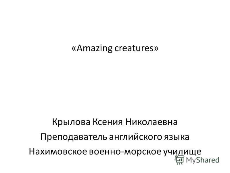 «Amazing creatures» Крылова Ксения Николаевна Преподаватель английского языка Нахимовское военно-морское училище
