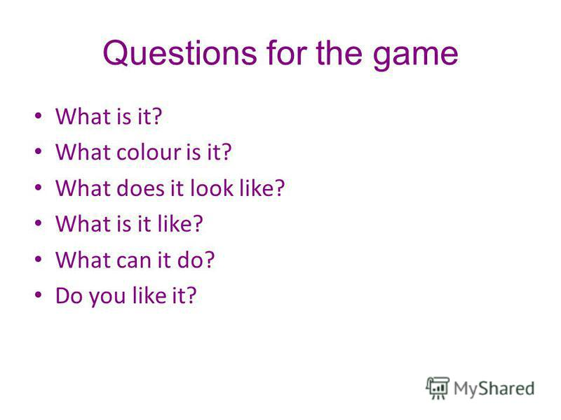 Questions for the game What is it? What colour is it? What does it look like? What is it like? What can it do? Do you like it?