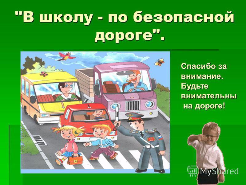 В школу - по безопасной дороге. Спасибо за внимание. Будьте внимательны на дороге! на дороге!