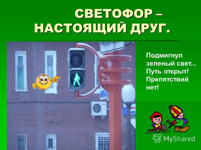 СВЕТОФОР – НАСТОЯЩИЙ ДРУГ. СВЕТОФОР – НАСТОЯЩИЙ ДРУГ. Подмигнул зеленый свет... Путь открыт! Препятствий нет!