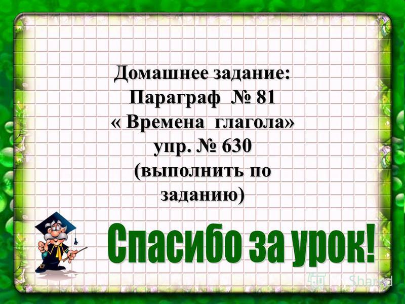 Домашнее задание: Параграф 81 « Времена глагола» упр. 630 (выполнить по заданию)