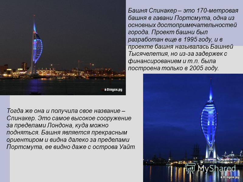 Башня Спинакер – это 170-метровая башня в гавани Портсмута, одна из основных достопримечательностей города. Проект башни был разработан еще в 1995 году, и в проекте башня называлась Башней Тысячелетия, но из-за задержек с финансированием и т.п. была