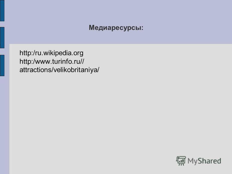 Медиаресурсы: http:/ru.wikipedia.org http:/www.turinfo.ru// attractions/velikobritaniya/