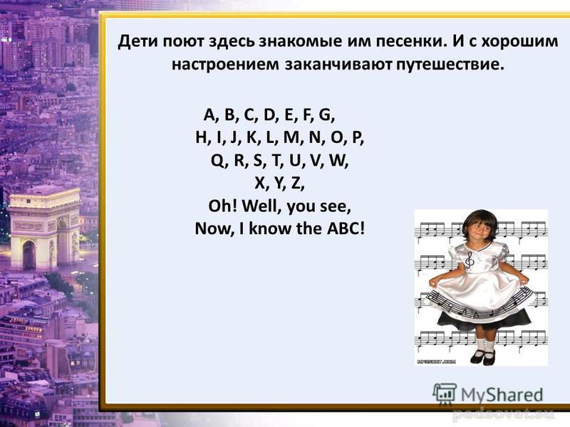 Дети поют здесь знакомые им песенки. И с хорошим настроением заканчивают путешествие. A, B, C, D, E, F, G, H, I, J, K, L, M, N, O, P, Q, R, S, T, U, V, W, X, Y, Z, Oh! Well, you see, Now, I know the ABC!