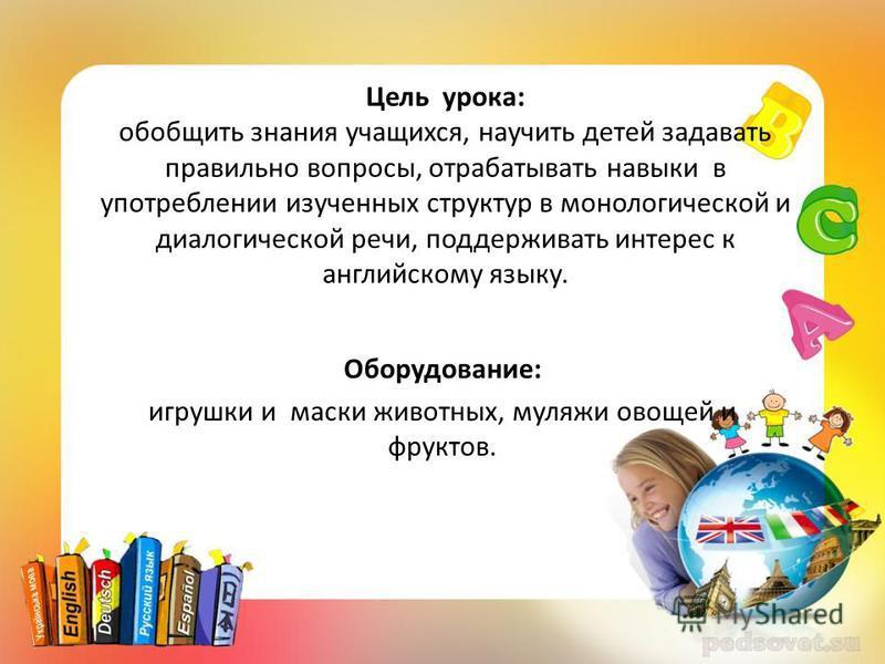 Цель урока: обобщить знания учащихся, научить детей задавать правильно вопросы, отрабатывать навыки в употреблении изученных структур в монологической и диалогической речи, поддерживать интерес к английскому языку. Оборудование: игрушки и маски живот