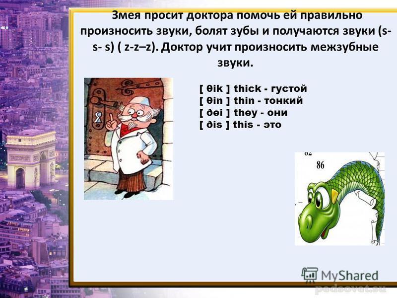 Змея просит доктора помочь ей правильно произносить звуки, болят зубы и получаются звуки (s- s- s) ( z-z–z). Доктор учит произносить межзубные звуки. [ θik ] thick - густой [ θin ] thin - тонкий [ ðei ] they - они [ ðis ] this - это