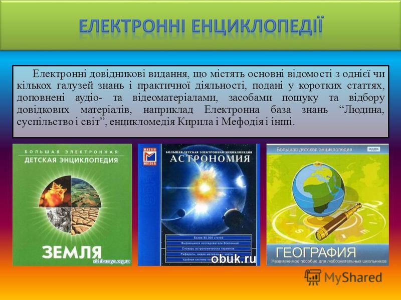 Електронні довідникові видання, що містять основні відомості з однієї чи кількох галузей знань і практичної діяльності, подані у коротких статтях, доповнені аудіо- та відеоматеріалами, засобами пошуку та відбору довідкових матеріалів, наприклад Елект