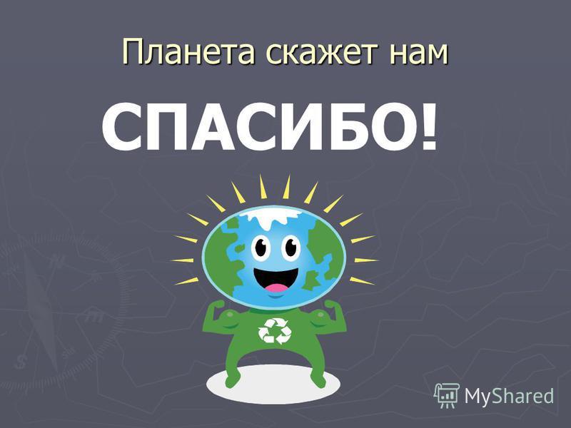 Планета скажет нам СПАСИБО!