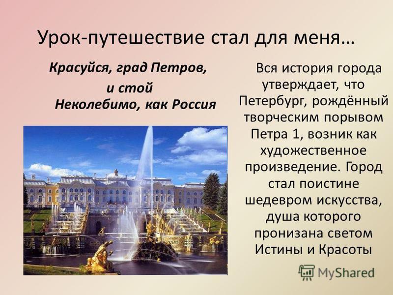 Урок-путешествие стал для меня… Вся история города утверждает, что Петербург, рождённый творческим порывом Петра 1, возник как художественное произведение. Город стал поистине шедевром искусства, душа которого пронизана светом Истины и Красоты Красуй