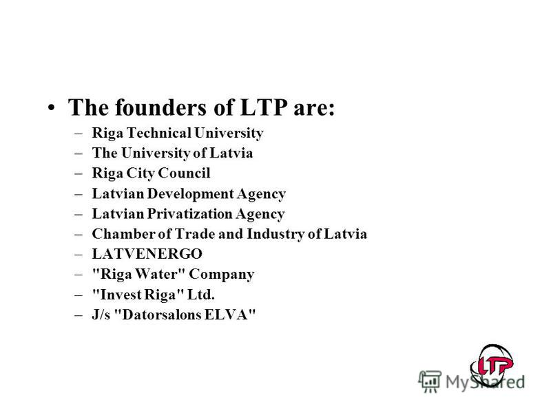 The founders of LTP are: –Riga Technical University –The University of Latvia –Riga City Council –Latvian Development Agency –Latvian Privatization Agency –Chamber of Trade and Industry of Latvia –LATVENERGO –