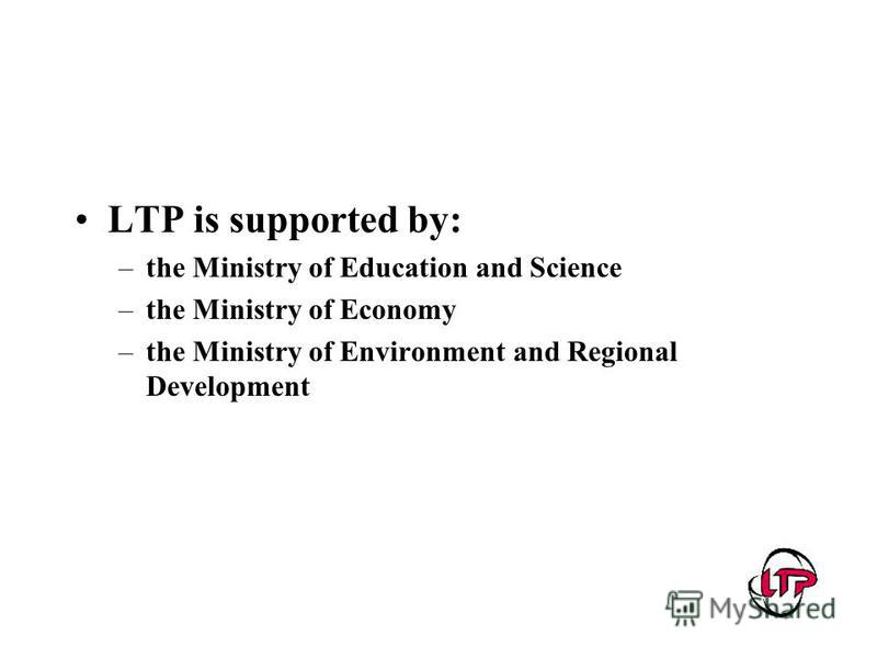 LTP is supported by: –the Ministry of Education and Science –the Ministry of Economy –the Ministry of Environment and Regional Development