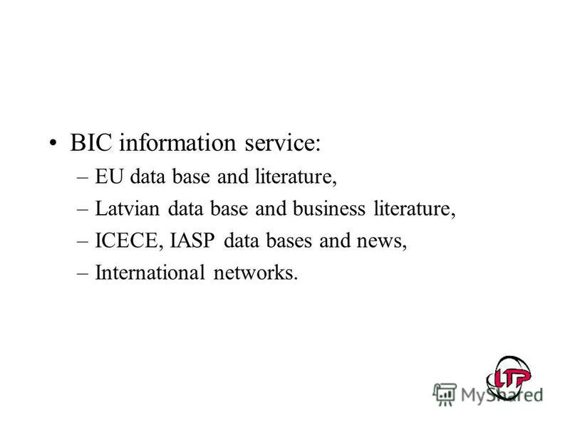 BIC information service: –EU data base and literature, –Latvian data base and business literature, –ICECE, IASP data bases and news, –International networks.