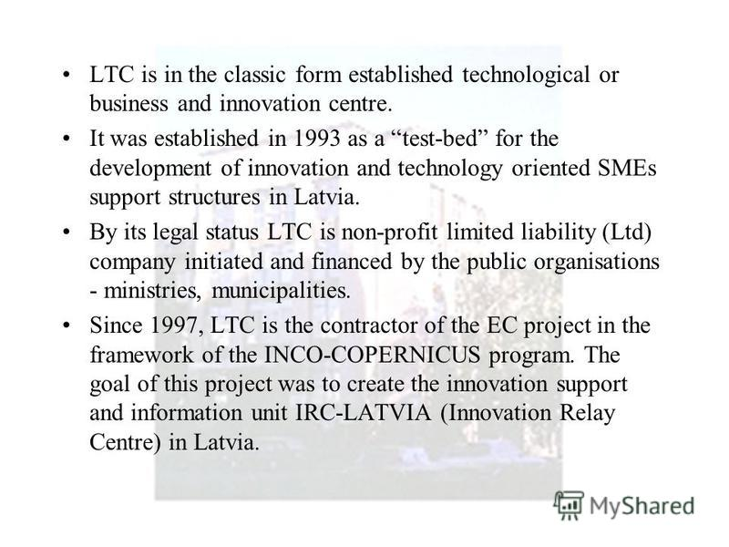 LTC is in the classic form established technological or business and innovation centre. It was established in 1993 as a test-bed for the development of innovation and technology oriented SMEs support structures in Latvia. By its legal status LTC is n