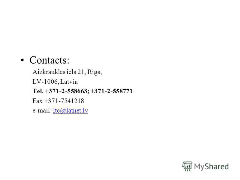 Contacts: Aizkraukles iela 21, Riga, LV-1006, Latvia Tel. +371-2-558663; +371-2-558771 Fax +371-7541218 e-mail: ltc@latnet.lv