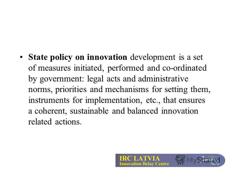State policy on innovation development is a set of measures initiated, performed and co-ordinated by government: legal acts and administrative norms, priorities and mechanisms for setting them, instruments for implementation, etc., that ensures a coh