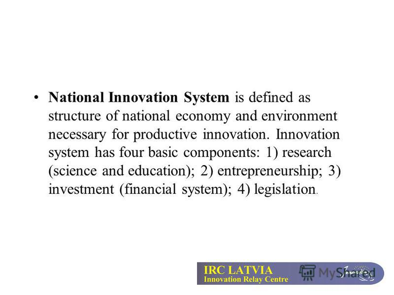 National Innovation System is defined as structure of national economy and environment necessary for productive innovation. Innovation system has four basic components: 1) research (science and education); 2) entrepreneurship; 3) investment (financia