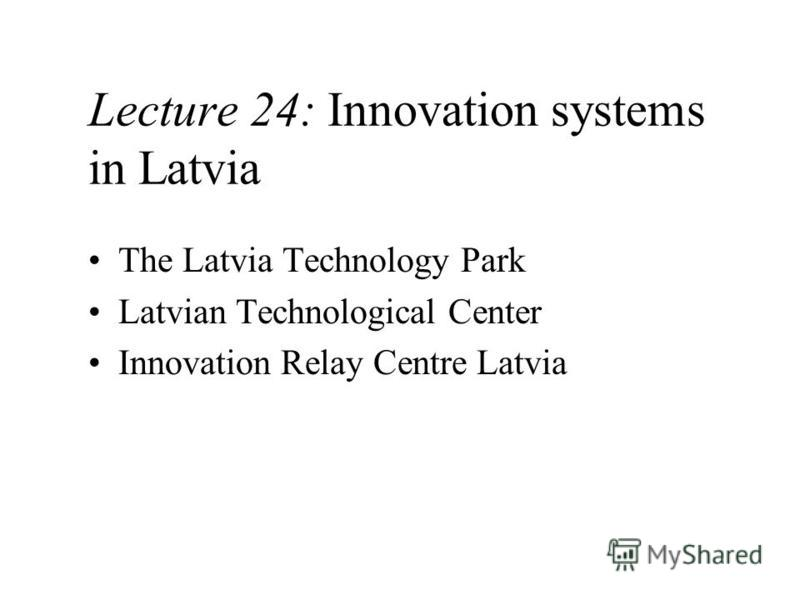 Lecture 24: Innovation systems in Latvia The Latvia Technology Park Latvian Technological Center Innovation Relay Centre Latvia