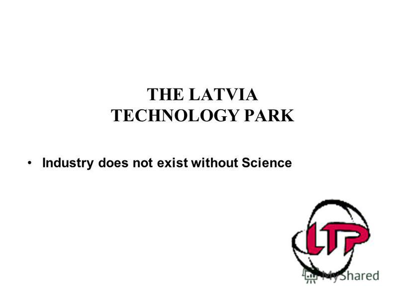 THE LATVIA TECHNOLOGY PARK Industry does not exist without Science