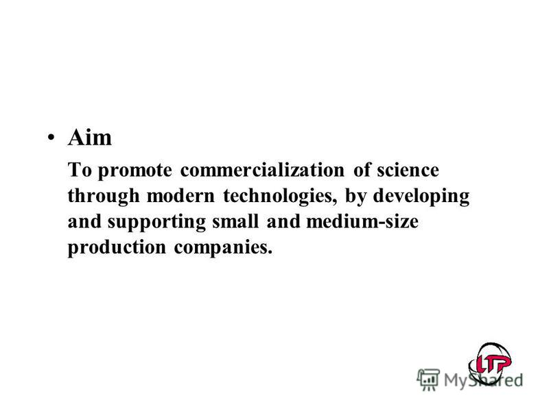 Aim To promote commercialization of science through modern technologies, by developing and supporting small and medium-size production companies.