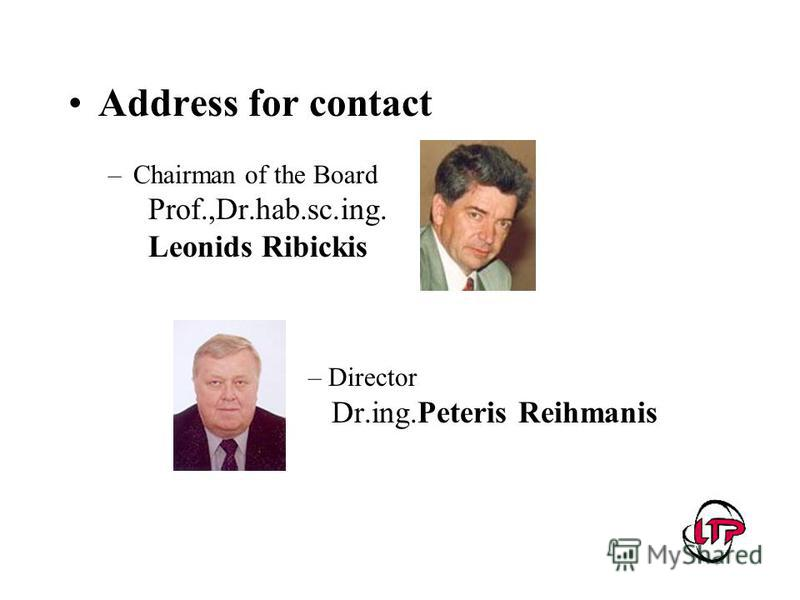 Address for contact –Chairman of the Board Prof.,Dr.hab.sc.ing. Leonids Ribickis – Director Dr.ing.Peteris Reihmanis