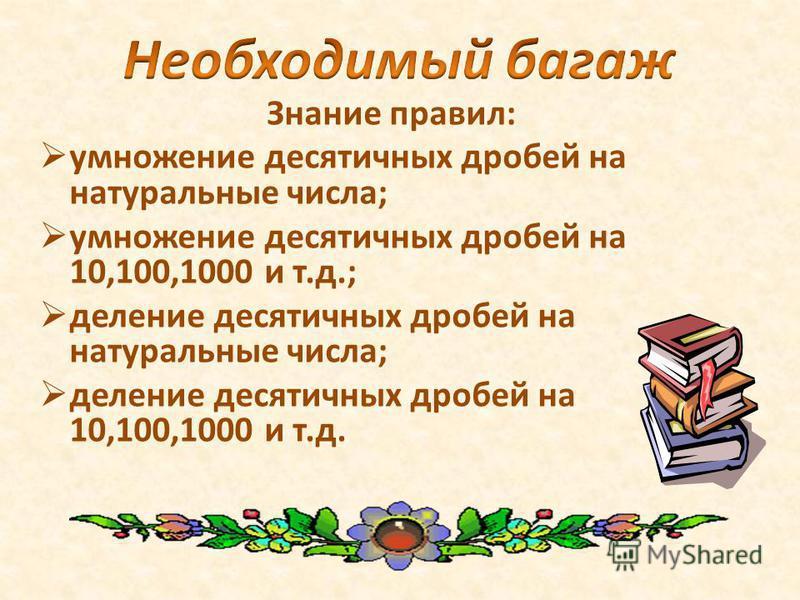 Знание правил: умножение десятичных дробей на натуральные числа; умножение десятичных дробей на 10,100,1000 и т.д.; деление десятичных дробей на натуральные числа; деление десятичных дробей на 10,100,1000 и т.д.