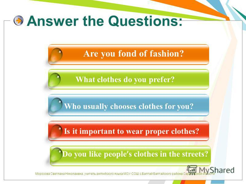 Answer the Questions: Are you fond of fashion? What clothes do you prefer? Who usually chooses clothes for you? Is it important to wear proper clothes? Do you like people s clothes in the streets? Морозова Светлана Николаевна, учитель английского язы