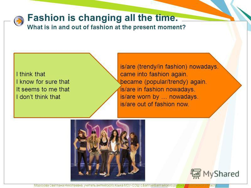 Fashion is changing all the time. What is in and out of fashion at the present moment? is/are (trendy/in fashion) nowadays. came into fashion again. became (popular/trendy) again. is/are in fashion nowadays. is/are worn by … nowadays. is/are out of f